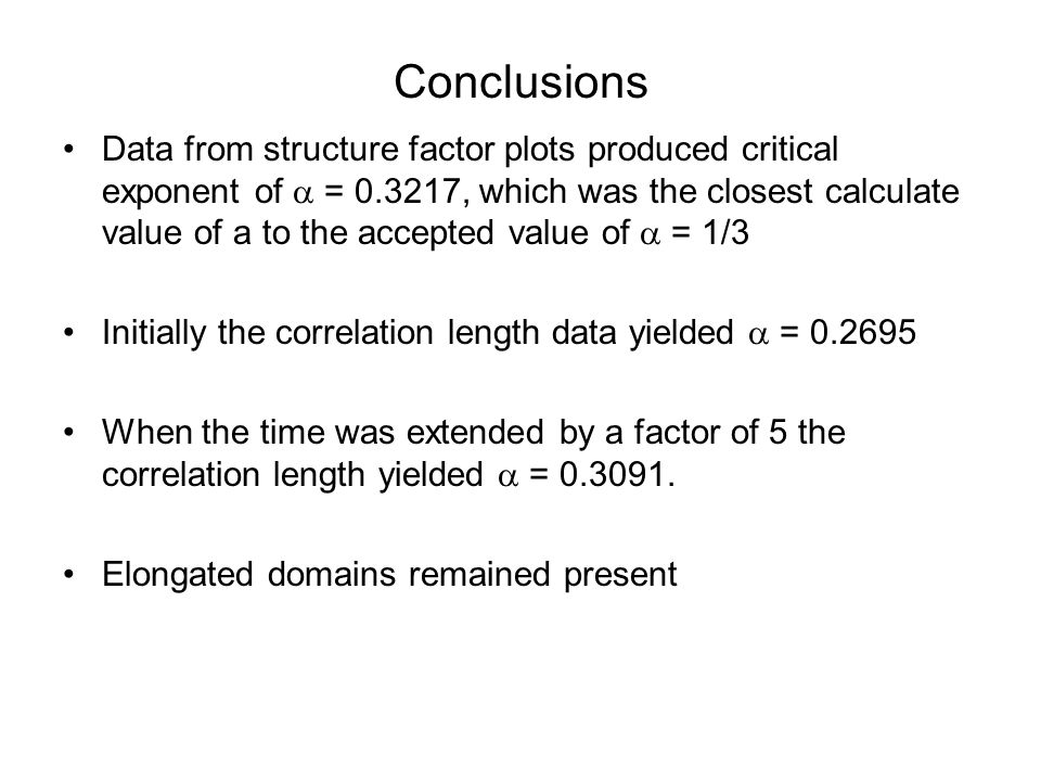 Conclusions Data from structure factor plots produced critical exponent of  = 0.3217, which was the closest calculate value of a to the accepted value of  = 1/3 Initially the correlation length data yielded  = 0.2695 When the time was extended by a factor of 5 the correlation length yielded  = 0.3091.