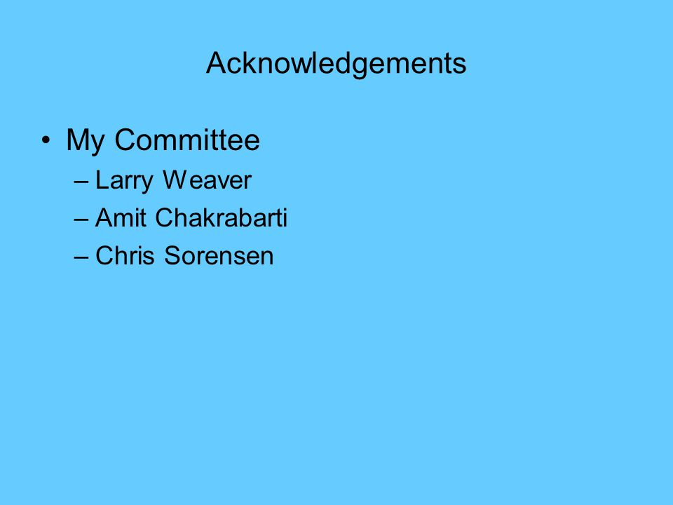 Acknowledgements My Committee –Larry Weaver –Amit Chakrabarti –Chris Sorensen