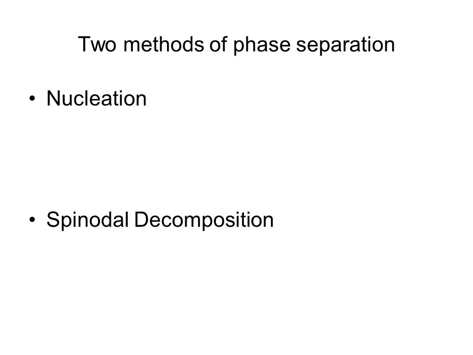 Methods of phase separation Nucleation –Metastable process –Must overcome free energy barrier –Occurs between coexistence and spinodal curves –Involves large fluctuations in composition –Local process –Produces round domains (drops for 3-D, circular domains for 2-D systems) Spinodal Decomposition
