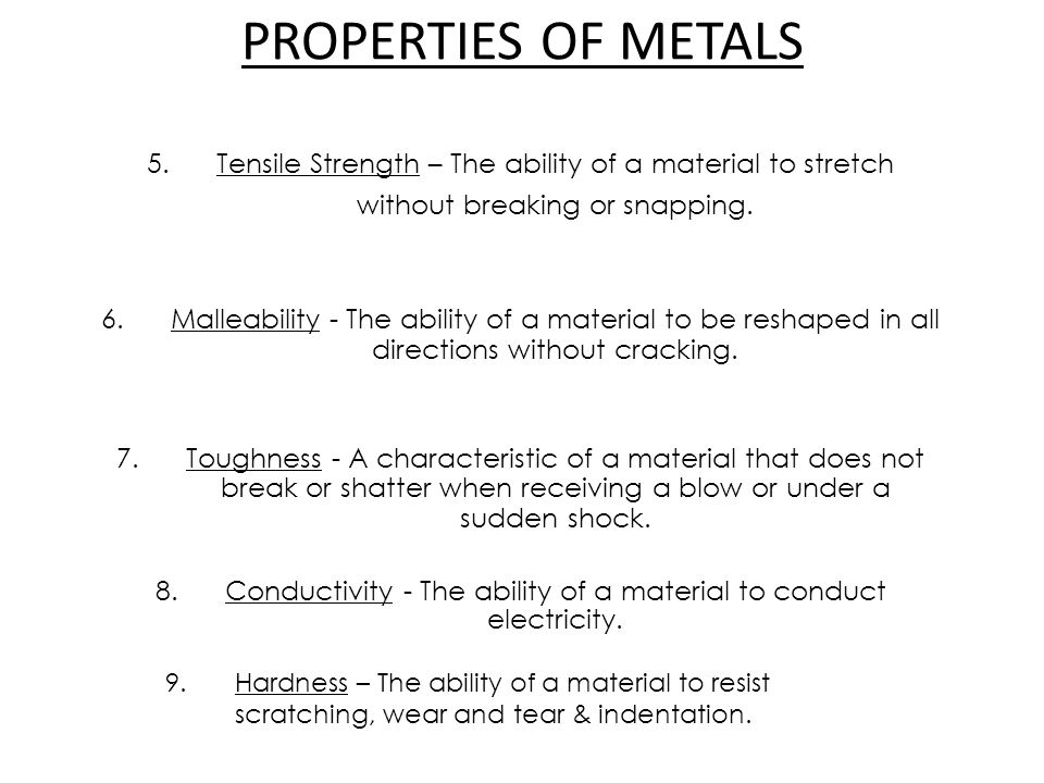 PROPERTIES OF METALS 5. Tensile Strength – The ability of a material to stretch without breaking or snapping. 6.Malleability - The ability of a materi