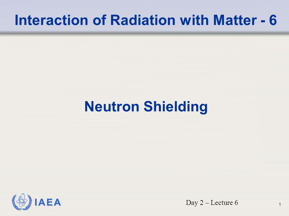 IAEA Interaction of Radiation with Matter - 6 Neutron Shielding Day 2 – Lecture 6 1