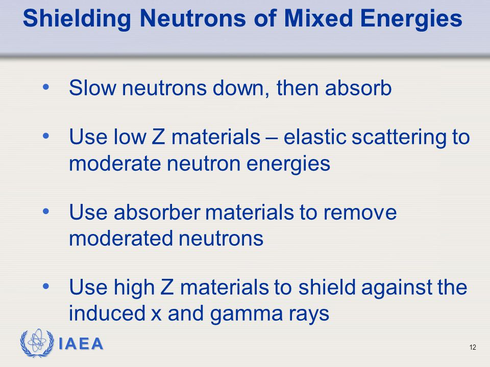 IAEA Shielding Neutrons of Mixed Energies Slow neutrons down, then absorb Use low Z materials – elastic scattering to moderate neutron energies Use absorber materials to remove moderated neutrons Use high Z materials to shield against the induced x and gamma rays 12