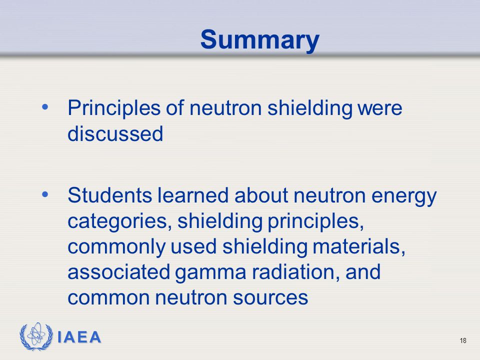 IAEA Summary Principles of neutron shielding were discussed Students learned about neutron energy categories, shielding principles, commonly used shielding materials, associated gamma radiation, and common neutron sources 18