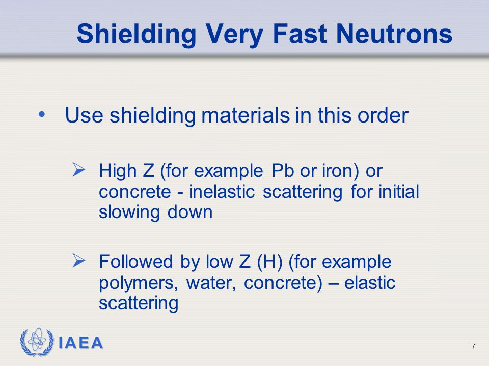 IAEA Shielding Very Fast Neutrons Use shielding materials in this order  High Z (for example Pb or iron) or concrete - inelastic scattering for initi
