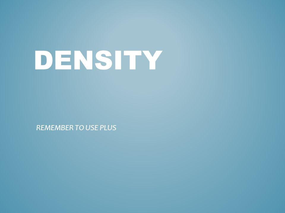 DENSITY REMEMBER TO USE PLUS