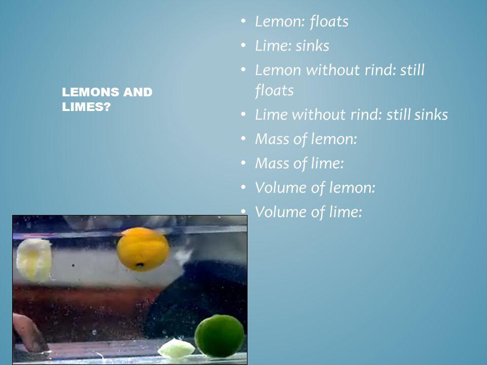 Lemon: floats Lime: sinks Lemon without rind: still floats Lime without rind: still sinks Mass of lemon: Mass of lime: Volume of lemon: Volume of lime: LEMONS AND LIMES