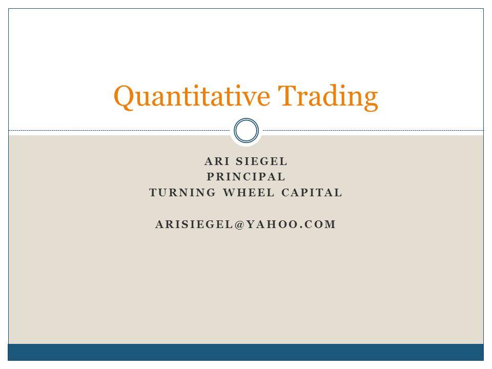 ARI SIEGEL PRINCIPAL TURNING WHEEL CAPITAL ARISIEGEL@YAHOO.COM Quantitative Trading