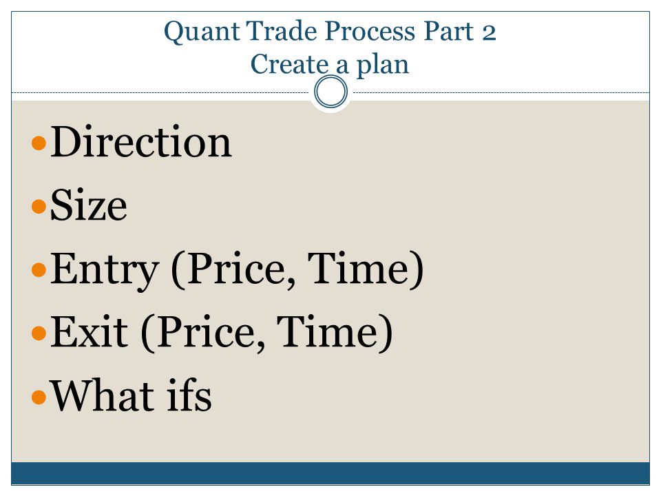 Quant Trade Process Part 2 Create a plan Direction Size Entry (Price, Time) Exit (Price, Time) What ifs
