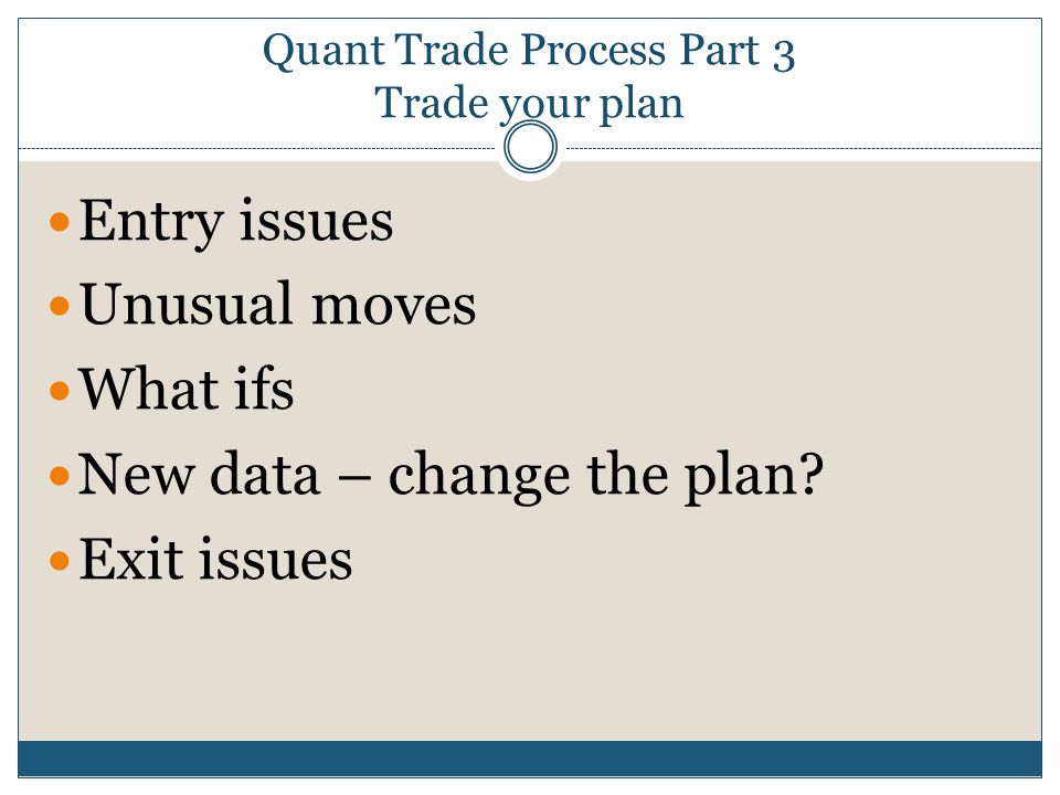Quant Trade Process Part 3 Trade your plan Entry issues Unusual moves What ifs New data – change the plan? Exit issues