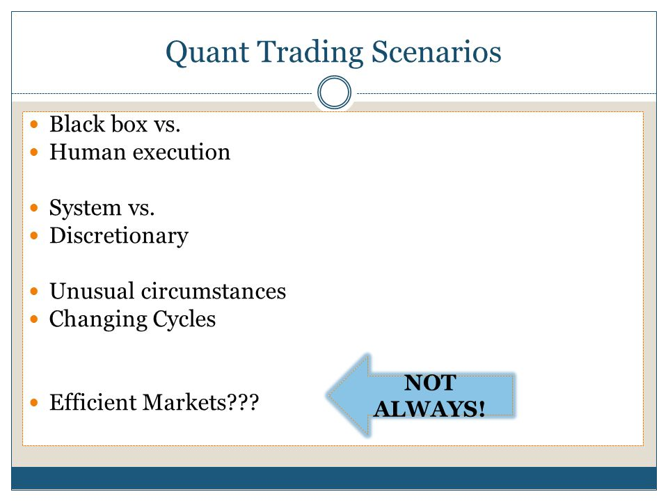 Quant Trading Scenarios Black box vs. Human execution System vs. Discretionary Unusual circumstances Changing Cycles Efficient Markets??? NOT ALWAYS!