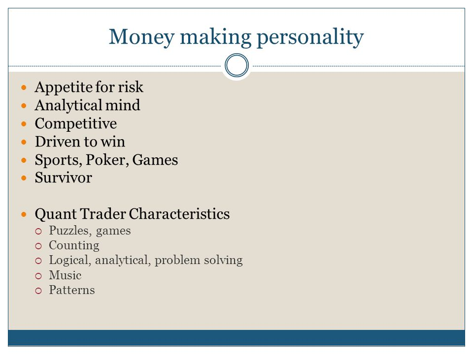 Money making personality Appetite for risk Analytical mind Competitive Driven to win Sports, Poker, Games Survivor Quant Trader Characteristics  Puzz