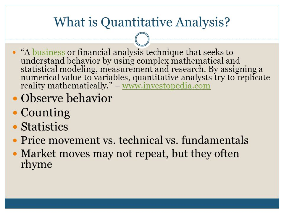 """What is Quantitative Analysis? """"A business or financial analysis technique that seeks to understand behavior by using complex mathematical and statist"""