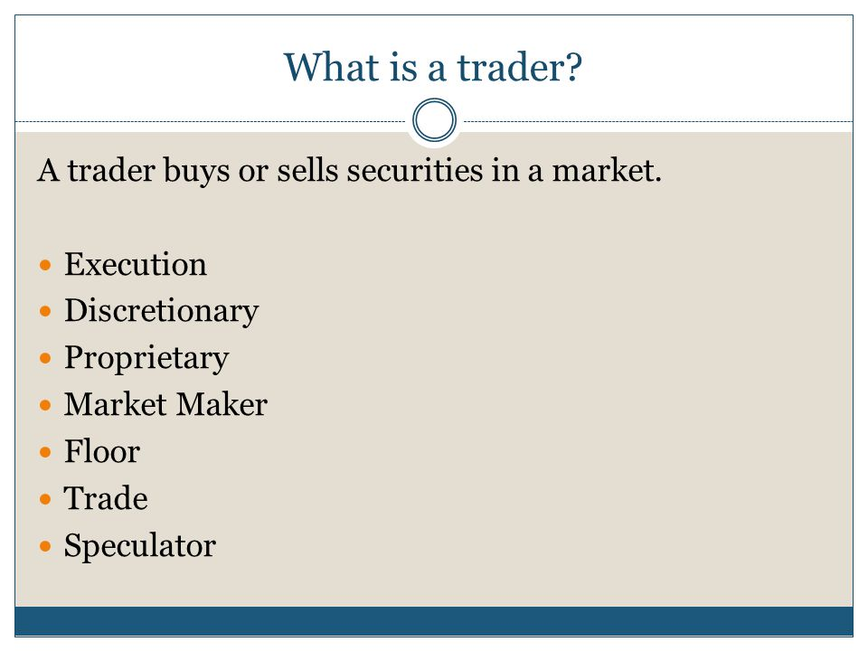 What is a trader? A trader buys or sells securities in a market. Execution Discretionary Proprietary Market Maker Floor Trade Speculator