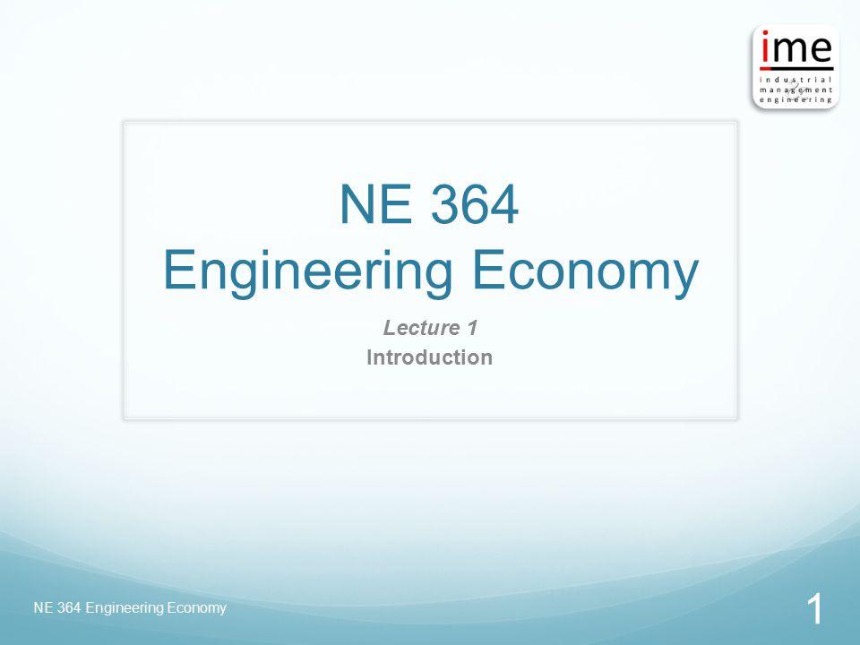 NE 364 Engineering Economy Lecture 1 Introduction NE 364 Engineering Economy 1