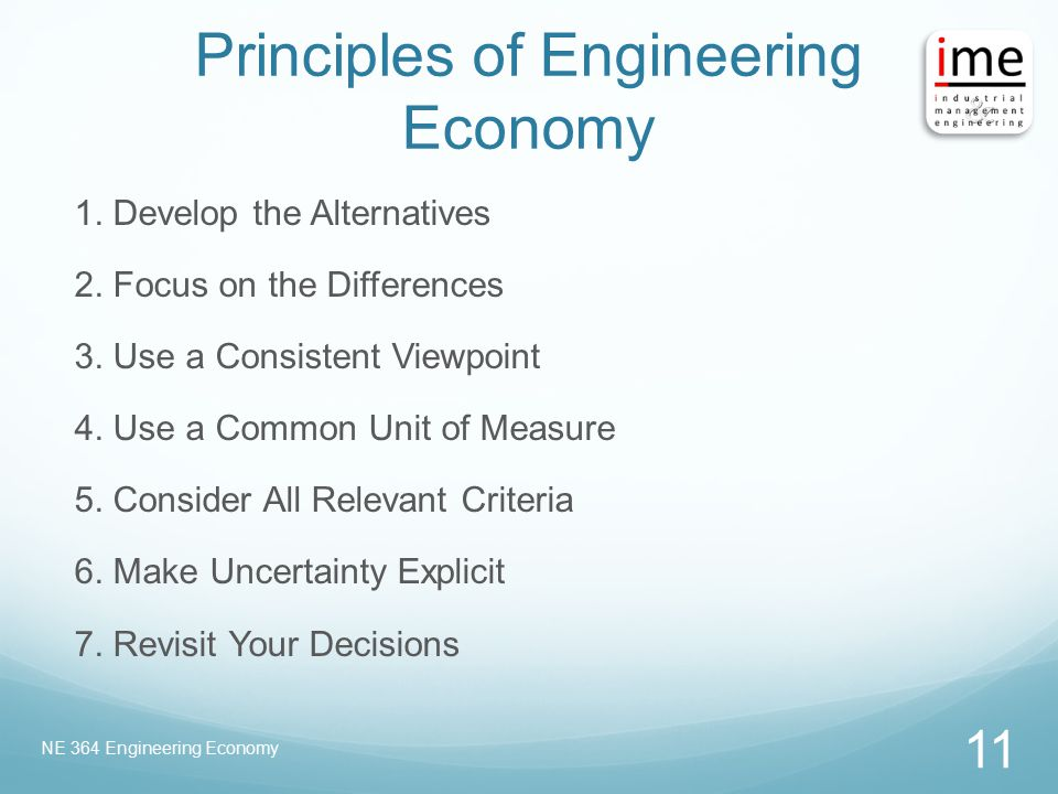Principles of Engineering Economy 1. Develop the Alternatives 2. Focus on the Differences 3. Use a Consistent Viewpoint 4. Use a Common Unit of Measur