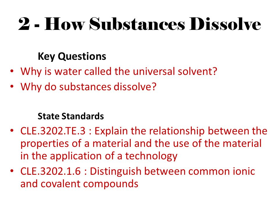 2 - How Substances Dissolve Key Questions Why is water called the universal solvent? Why do substances dissolve? State Standards CLE.3202.TE.3 : Expla