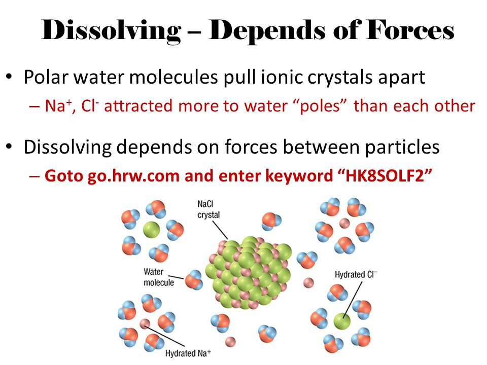 "Dissolving – Depends of Forces Polar water molecules pull ionic crystals apart – Na +, Cl - attracted more to water ""poles"" than each other Dissolving"