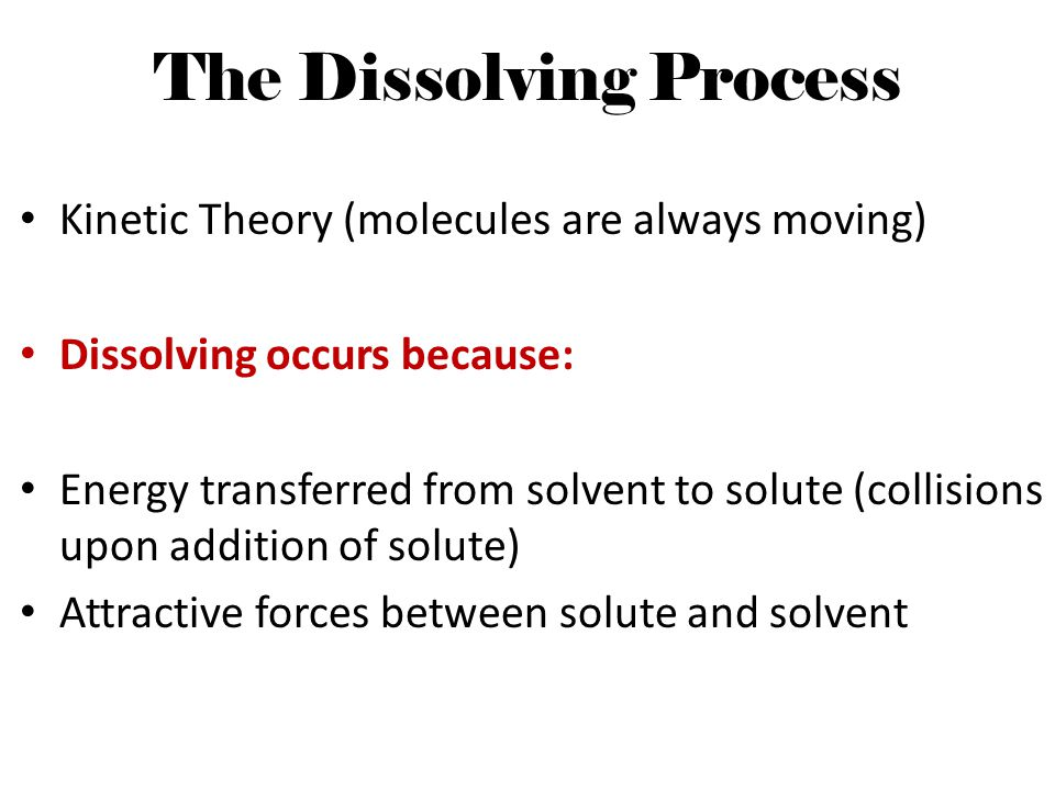The Dissolving Process Kinetic Theory (molecules are always moving) Dissolving occurs because: Energy transferred from solvent to solute (collisions u