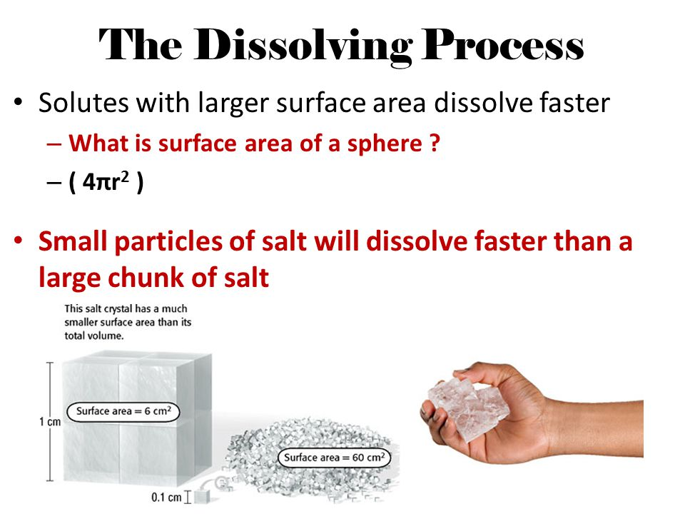The Dissolving Process Solutes with larger surface area dissolve faster – What is surface area of a sphere ? – ( 4πr 2 ) Small particles of salt will