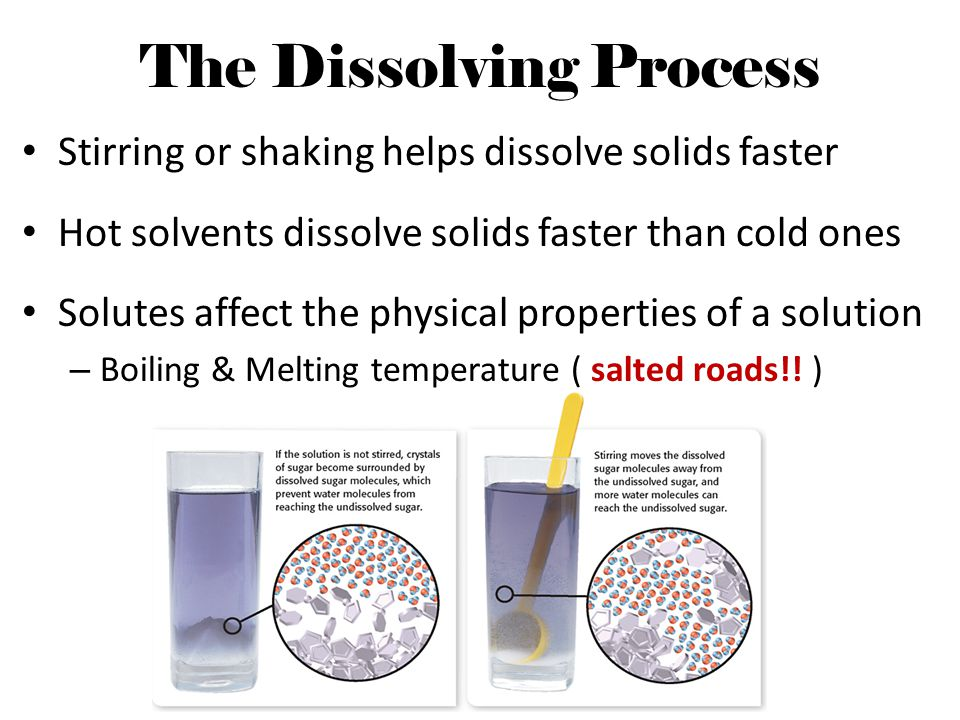 The Dissolving Process Stirring or shaking helps dissolve solids faster Hot solvents dissolve solids faster than cold ones Solutes affect the physical