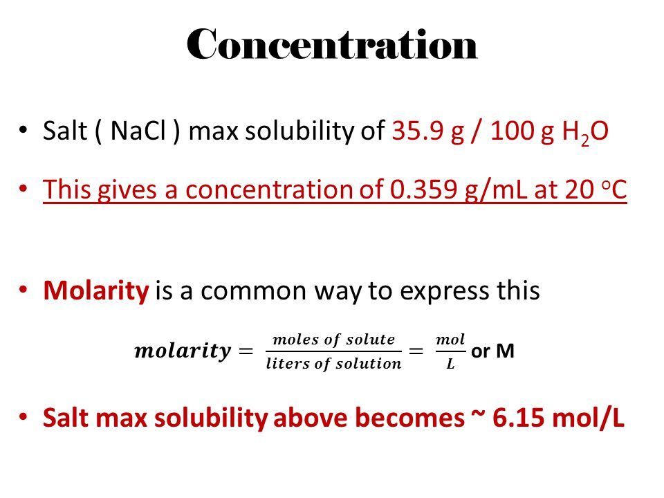 Concentration Salt ( NaCl ) max solubility of 35.9 g / 100 g H 2 O This gives a concentration of 0.359 g/mL at 20 o C Molarity is a common way to expr