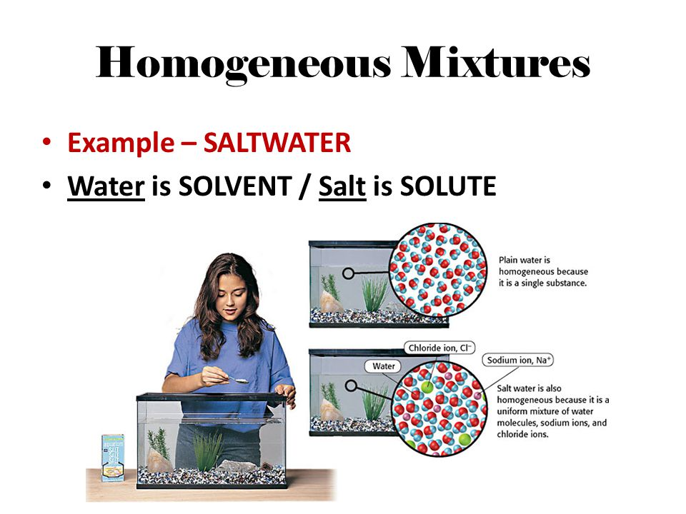 Homogeneous Mixtures Example – SALTWATER Water is SOLVENT / Salt is SOLUTE
