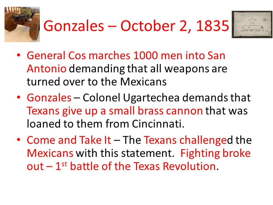 Gonzales – October 2, 1835 General Cos marches 1000 men into San Antonio demanding that all weapons are turned over to the Mexicans Gonzales – Colonel Ugartechea demands that Texans give up a small brass cannon that was loaned to them from Cincinnati.