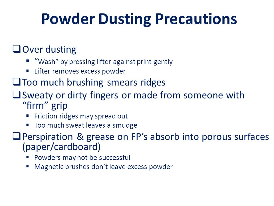 Powder Dusting Precautions  Over dusting  Wash by pressing lifter against print gently  Lifter removes excess powder  Too much brushing smears ridges  Sweaty or dirty fingers or made from someone with firm grip  Friction ridges may spread out  Too much sweat leaves a smudge  Perspiration & grease on FP's absorb into porous surfaces (paper/cardboard)  Powders may not be successful  Magnetic brushes don't leave excess powder