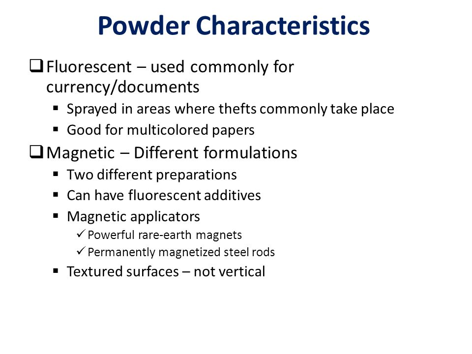 Powder Characteristics  Fluorescent – used commonly for currency/documents  Sprayed in areas where thefts commonly take place  Good for multicolored papers  Magnetic – Different formulations  Two different preparations  Can have fluorescent additives  Magnetic applicators Powerful rare-earth magnets Permanently magnetized steel rods  Textured surfaces – not vertical