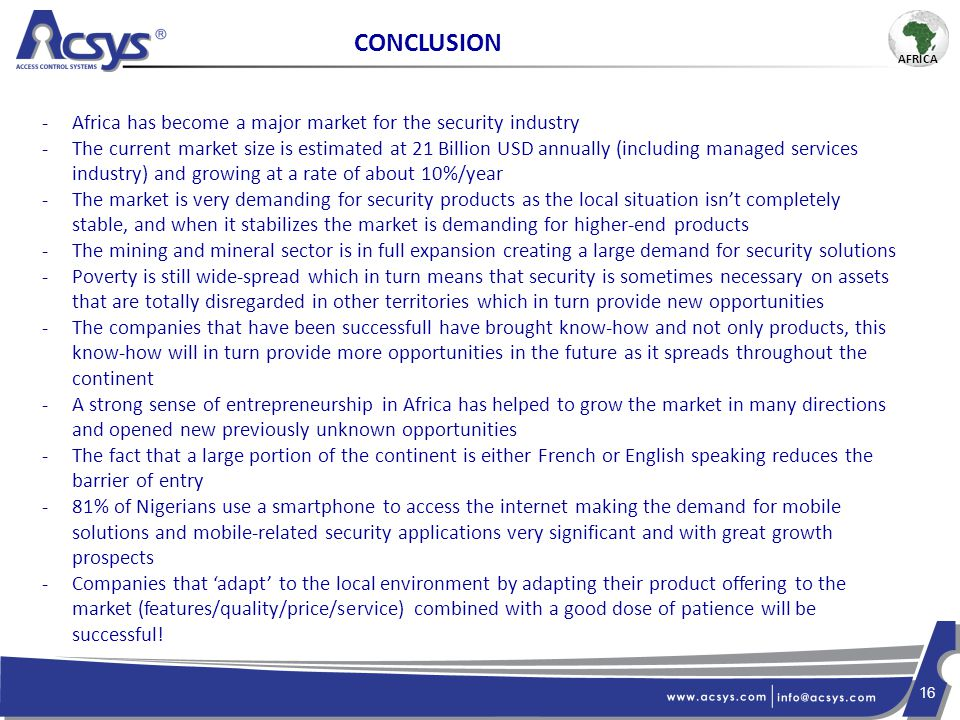 16 CONCLUSION -Africa has become a major market for the security industry -The current market size is estimated at 21 Billion USD annually (including managed services industry) and growing at a rate of about 10%/year -The market is very demanding for security products as the local situation isn't completely stable, and when it stabilizes the market is demanding for higher-end products -The mining and mineral sector is in full expansion creating a large demand for security solutions -Poverty is still wide-spread which in turn means that security is sometimes necessary on assets that are totally disregarded in other territories which in turn provide new opportunities -The companies that have been successfull have brought know-how and not only products, this know-how will in turn provide more opportunities in the future as it spreads throughout the continent -A strong sense of entrepreneurship in Africa has helped to grow the market in many directions and opened new previously unknown opportunities -The fact that a large portion of the continent is either French or English speaking reduces the barrier of entry -81% of Nigerians use a smartphone to access the internet making the demand for mobile solutions and mobile-related security applications very significant and with great growth prospects -Companies that 'adapt' to the local environment by adapting their product offering to the market (features/quality/price/service) combined with a good dose of patience will be successful.