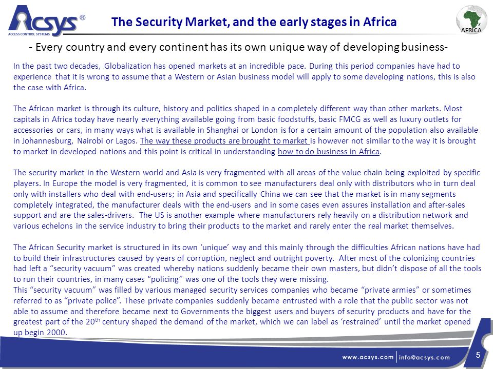 6 Past Barrier of Entry For most of the second part of the 20 th century the African security market was very complicated to approach and work with and this for many reasons : From the Seller's perspective 1)Main customers were government and military which require very specific connections 2)As most countries were politically unstable, project managers would frequently change making the sales cycle long and uncertain and prone to a lot of corruption 3)It was difficult for people to travel to Africa or for Africans to travel abroad 4)It was logistically complicated and costly to send goods to Africa, and there were too many issues with customs 5)Political instability also led many people to hold off on purchases or investments until situation came back to normal which in some cases could take years 6)No effective trade shows available 7)Overall situation was unstable, sellers preferred to focus on other markets From the buyers' perspective 1)Most security products designed in EU/US required know-how, power and other equipment which Africans often didn't have or couldn't get making them obsolete 2)EU/US products were made for those markets and often didn't survive long in Africa 3)Africans were worried to invest in certain technologies as there was no local support/installation or after-sales and lack of training to INSTALL/SERVICE & SUPPORT these products.