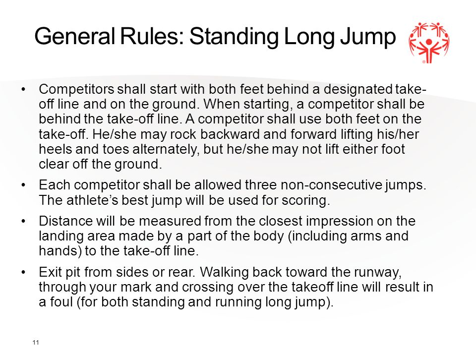 11 General Rules: Standing Long Jump Competitors shall start with both feet behind a designated take- off line and on the ground. When starting, a com