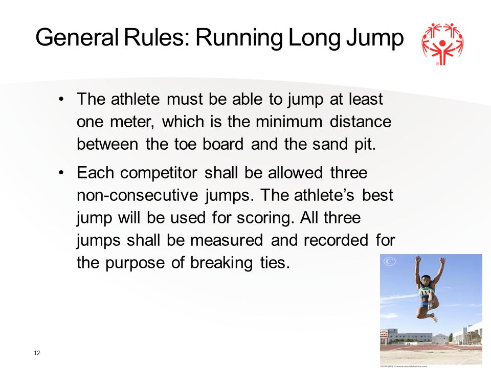 12 General Rules: Running Long Jump The athlete must be able to jump at least one meter, which is the minimum distance between the toe board and the sand pit.