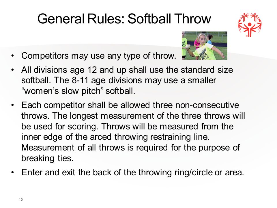 15 General Rules: Softball Throw Competitors may use any type of throw. All divisions age 12 and up shall use the standard size softball. The 8-11 age