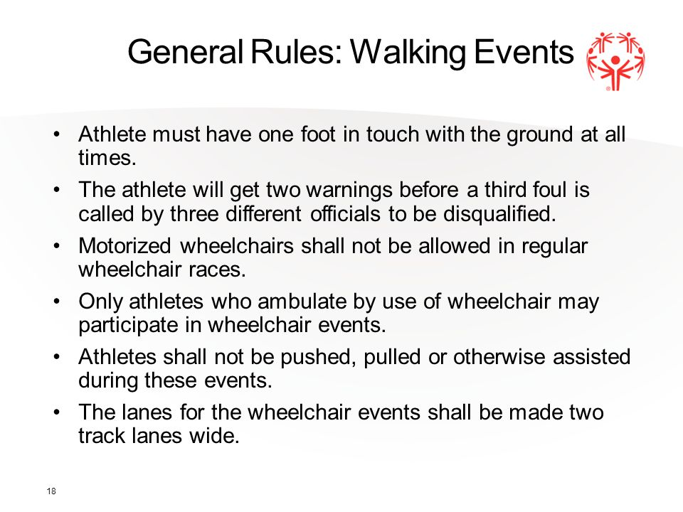 18 General Rules: Walking Events Athlete must have one foot in touch with the ground at all times.