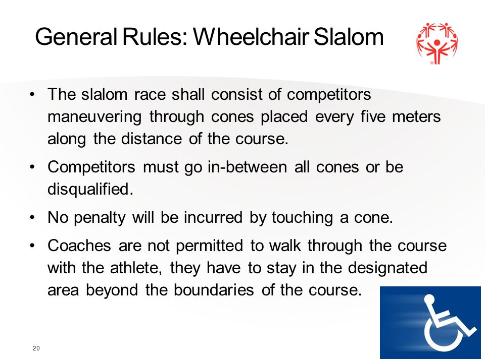 20 General Rules: Wheelchair Slalom The slalom race shall consist of competitors maneuvering through cones placed every five meters along the distance