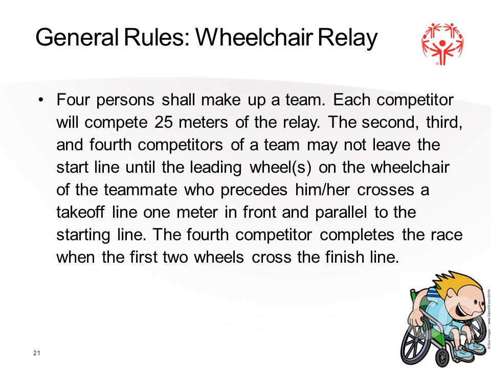 21 General Rules: Wheelchair Relay Four persons shall make up a team.