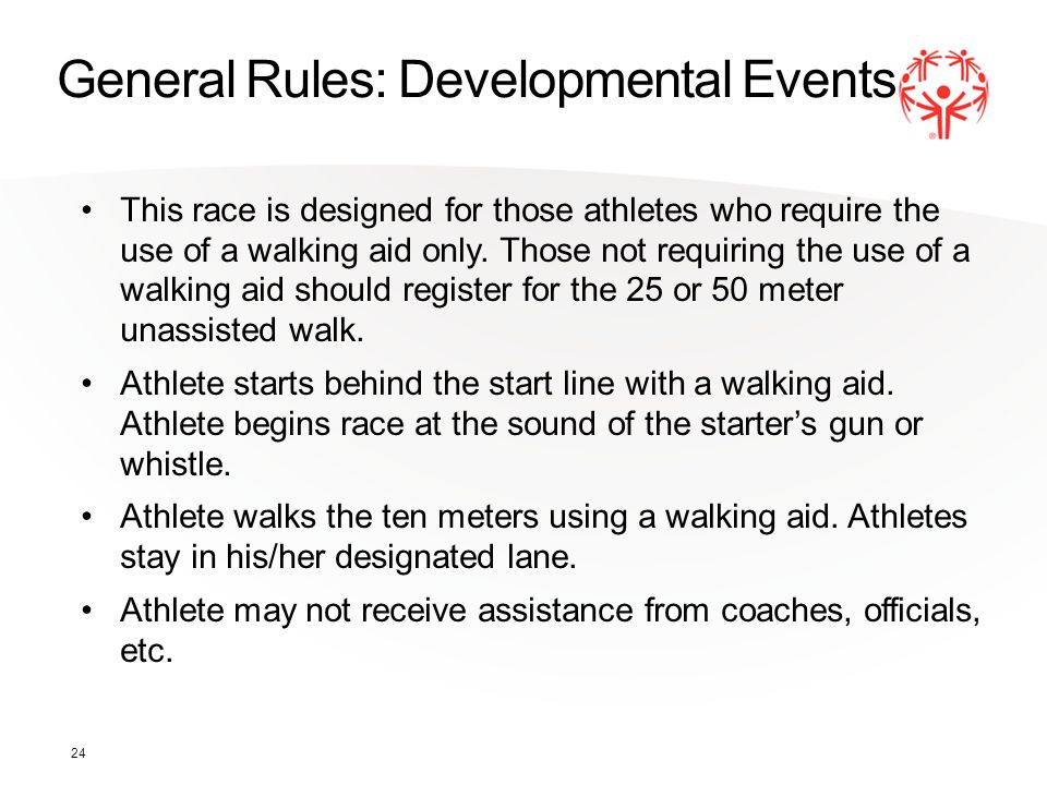 24 General Rules: Developmental Events This race is designed for those athletes who require the use of a walking aid only. Those not requiring the use