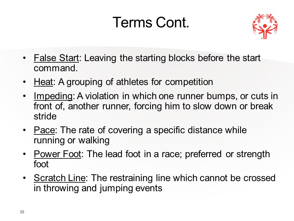 30 Terms Cont. False Start: Leaving the starting blocks before the start command. Heat: A grouping of athletes for competition Impeding: A violation i