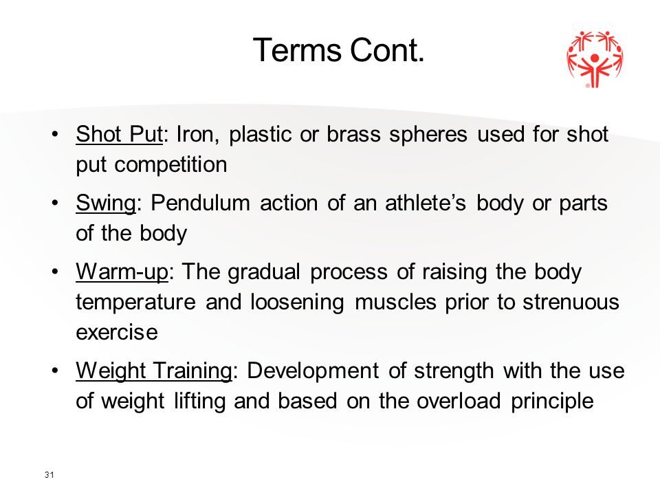 31 Terms Cont. Shot Put: Iron, plastic or brass spheres used for shot put competition Swing: Pendulum action of an athlete's body or parts of the body