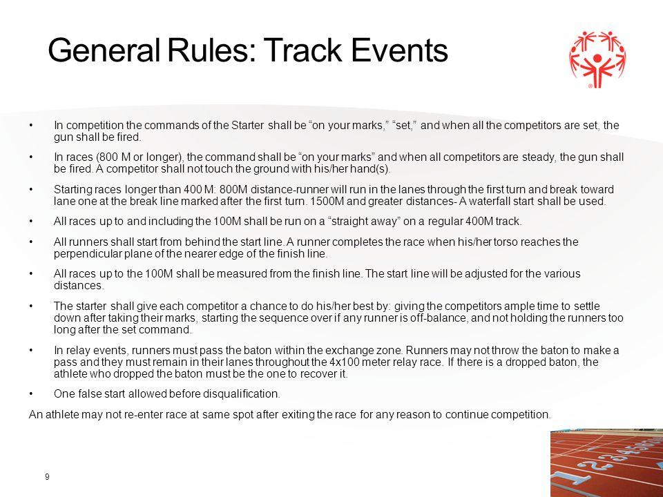 "9 General Rules: Track Events In competition the commands of the Starter shall be ""on your marks,"" ""set,"" and when all the competitors are set, the gu"
