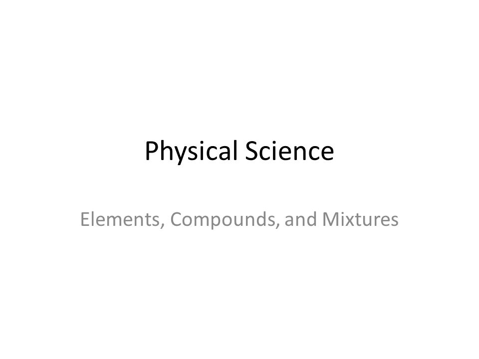 Physical Science Elements, Compounds, and Mixtures