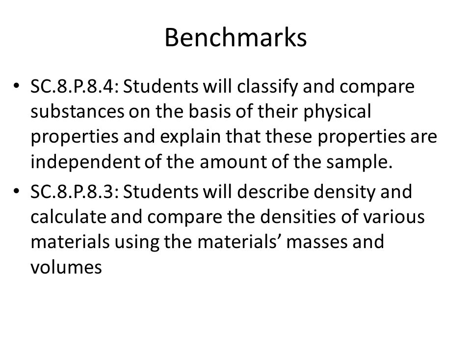Benchmarks SC.8.P.8.4: Students will classify and compare substances on the basis of their physical properties and explain that these properties are independent of the amount of the sample.