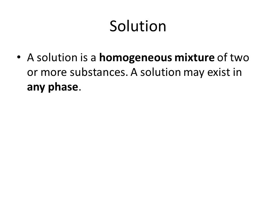 Solution A solution is a homogeneous mixture of two or more substances. A solution may exist in any phase.