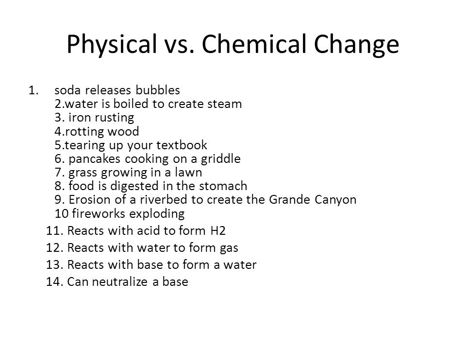 Physical vs. Chemical Change 1.soda releases bubbles 2.water is boiled to create steam 3. iron rusting 4.rotting wood 5.tearing up your textbook 6. pa