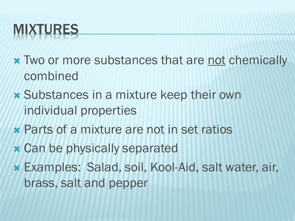  Two or more substances that are not chemically combined  Substances in a mixture keep their own individual properties  Parts of a mixture are not in set ratios  Can be physically separated  Examples: Salad, soil, Kool-Aid, salt water, air, brass, salt and pepper