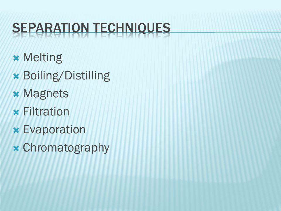  Melting  Boiling/Distilling  Magnets  Filtration  Evaporation  Chromatography