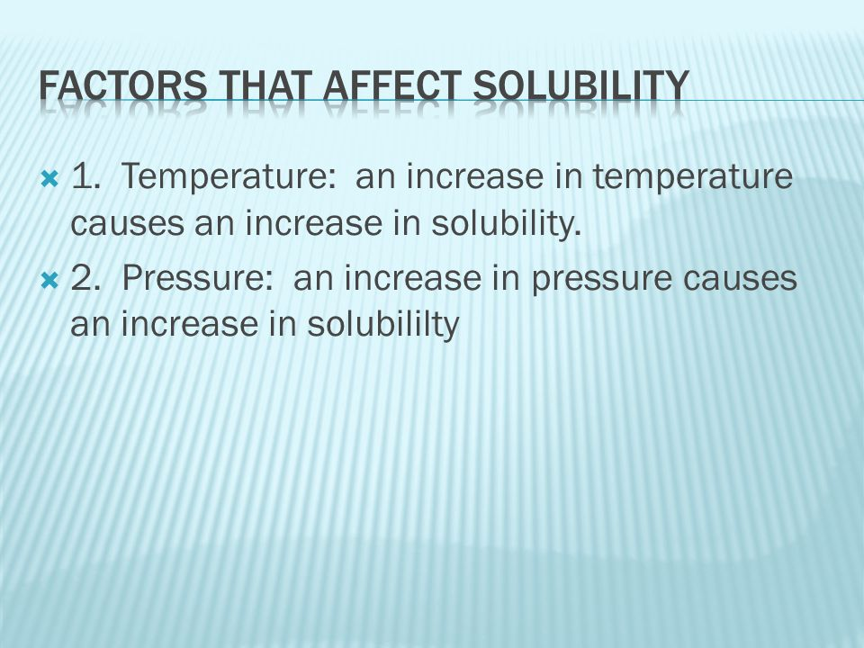  1. Temperature: an increase in temperature causes an increase in solubility.
