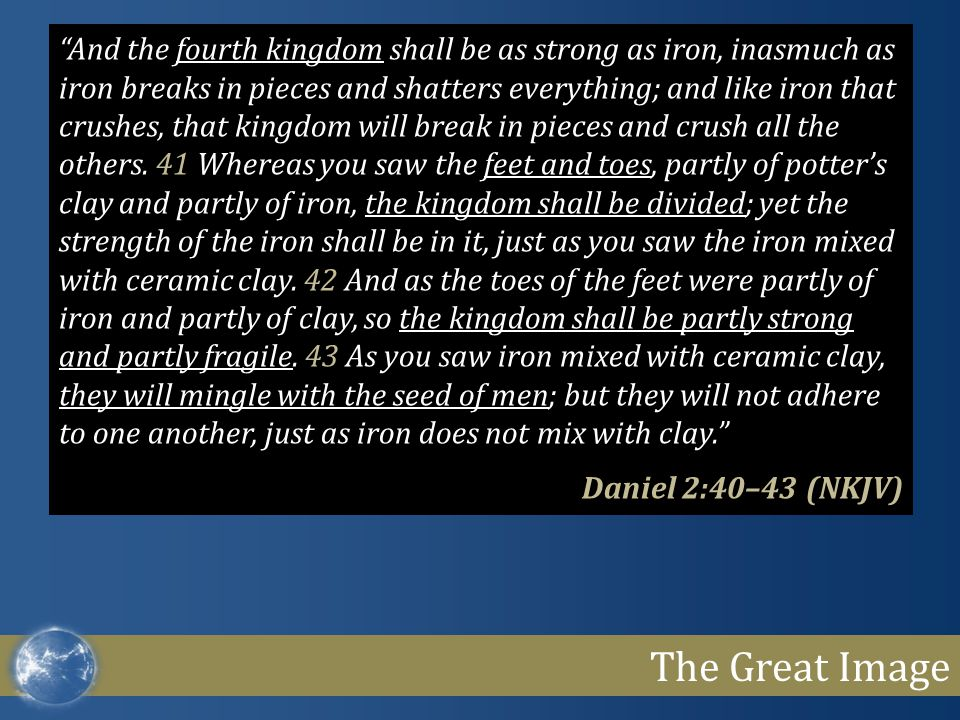 The Great Image And the fourth kingdom shall be as strong as iron, inasmuch as iron breaks in pieces and shatters everything; and like iron that crushes, that kingdom will break in pieces and crush all the others.