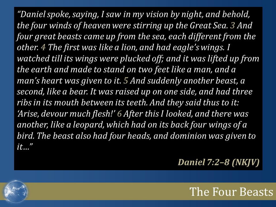 The Four Beasts Daniel spoke, saying, I saw in my vision by night, and behold, the four winds of heaven were stirring up the Great Sea.